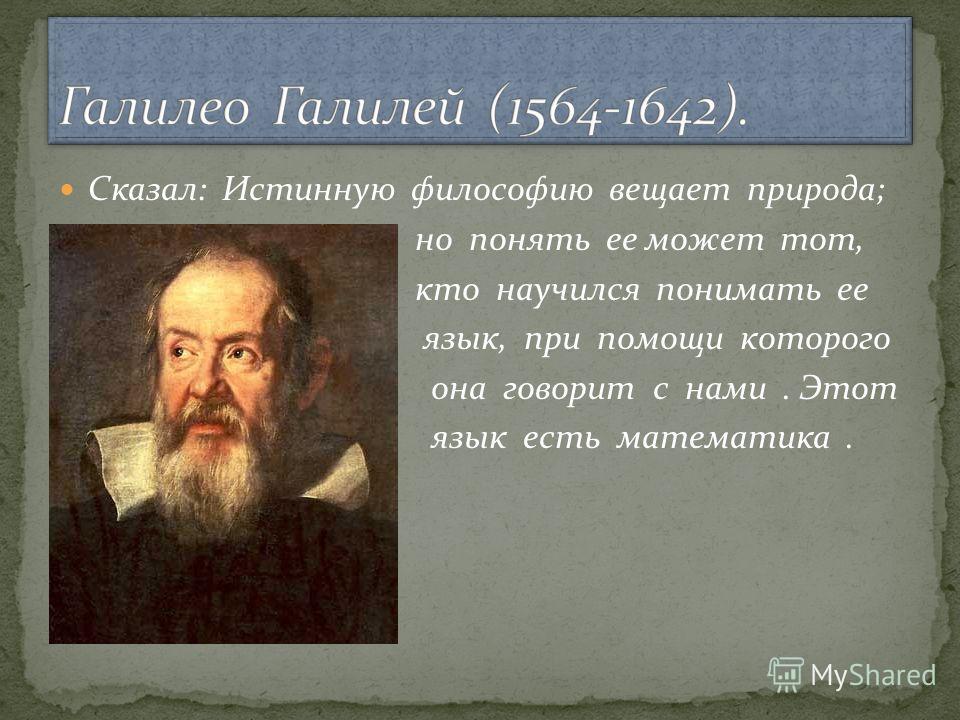 Сказал: Истинную философию вещает природа; но понять ее может тот, кто научился понимать ее язык, при помощи которого она говорит с нами. Этот язык есть математика.