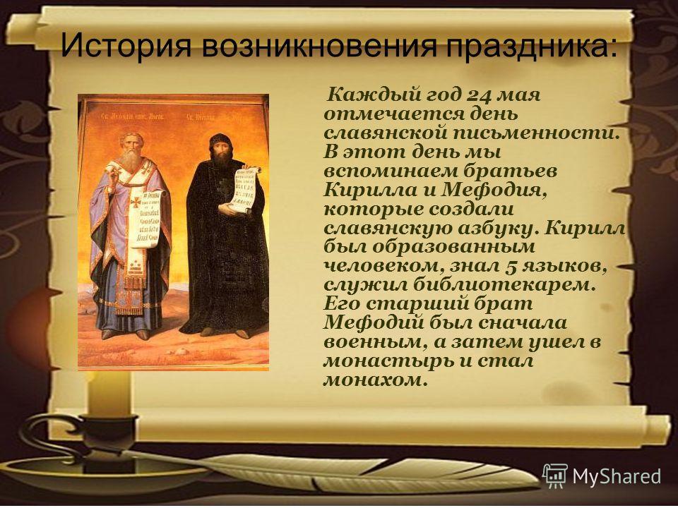 История возникновения праздника: Каждый год 24 мая отмечается день славянской письменности. В этот день мы вспоминаем братьев Кирилла и Мефодия, которые создали славянскую азбуку. Кирилл был образованным человеком, знал 5 языков, служил библиотекарем