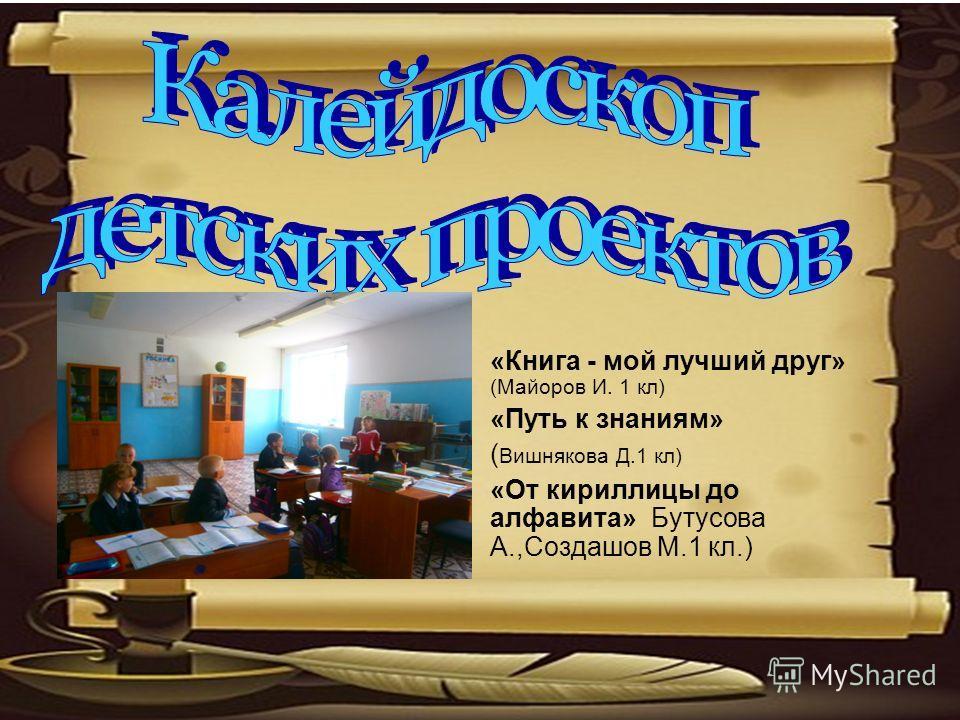 «Книга - мой лучший друг» (Майоров И. 1 кл) «Путь к знаниям» ( Вишнякова Д.1 кл) «От кириллицы до алфавита» Бутусова А.,Создашов М.1 кл.)