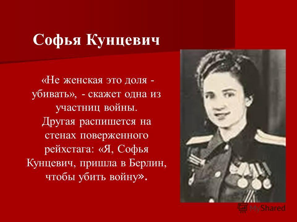 Софья Кунцевич «Не женская это доля - убивать», - скажет одна из участниц войны. Другая распишется на стенах поверженного рейхстага: «Я, Софья Кунцевич, пришла в Берлин, чтобы убить войну ».