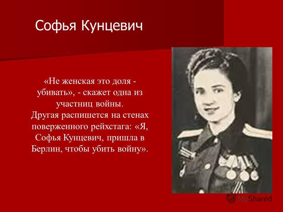 «Не женская это доля - убивать», - скажет одна из участниц войны. Другая распишется на стенах поверженного рейхстага: «Я, Софья Кунцевич, пришла в Берлин, чтобы убить войну». Софья Кунцевич