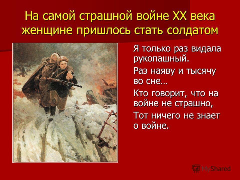 На самой страшной войне XX века женщине пришлось стать солдатом Я только раз видала рукопашный. Раз наяву и тысячу во сне… Кто говорит, что на войне не страшно, Тот ничего не знает о войне.