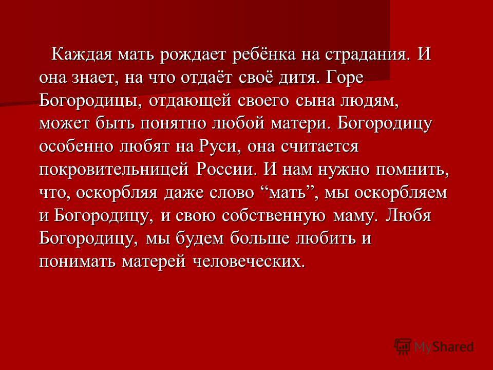 Каждая мать рождает ребёнка на страдания. И она знает, на что отдаёт своё дитя. Горе Богородицы, отдающей своего сына людям, может быть понятно любой матери. Богородицу особенно любят на Руси, она считается покровительницей России. И нам нужно помнит