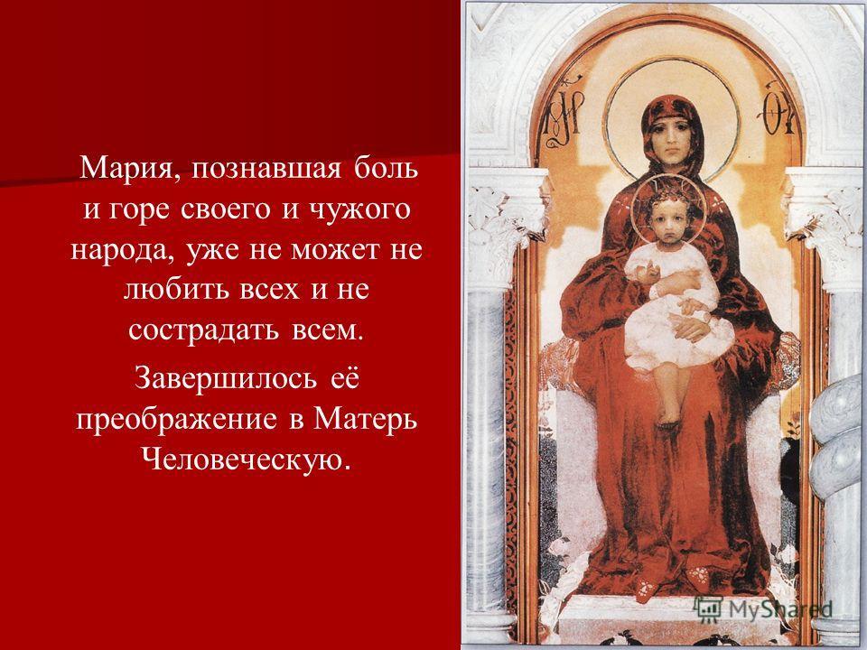 Мария, познавшая боль и горе своего и чужого народа, уже не может не любить всех и не сострадать всем. Завершилось её преображение в Матерь Человеческую.