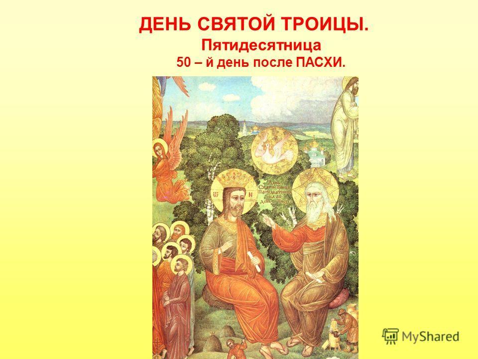 ДЕНЬ СВЯТОЙ ТРОИЦЫ. Пятидесятница 50 – й день после ПАСХИ.