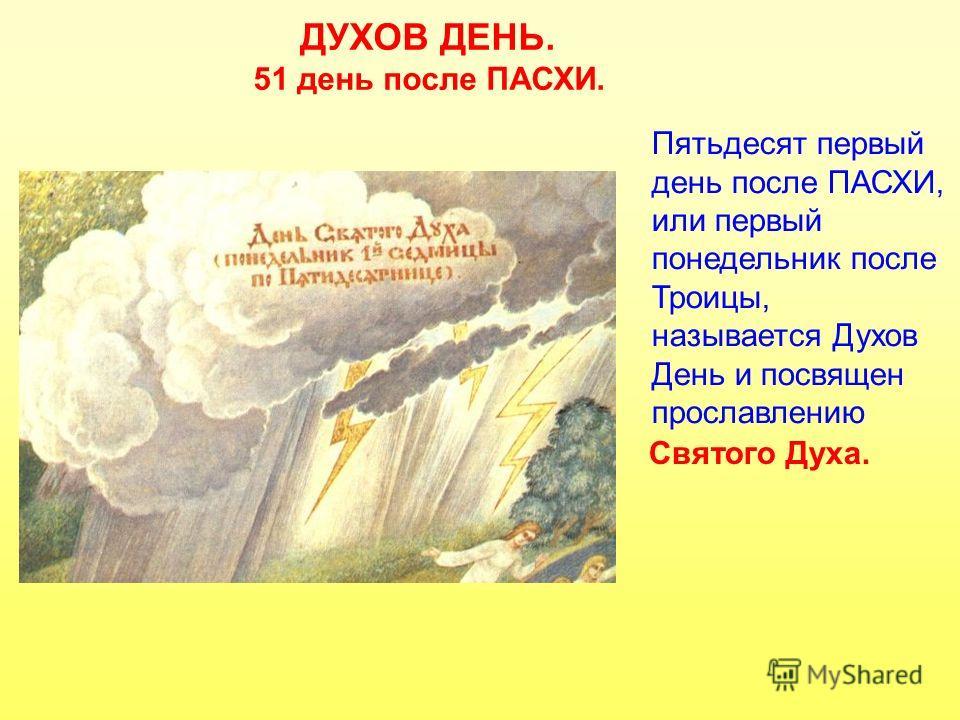 ДУХОВ ДЕНЬ. 51 день после ПАСХИ. Пятьдесят первый день после ПАСХИ, или первый понедельник после Троицы, называется Духов День и посвящен прославлению Святого Духа.