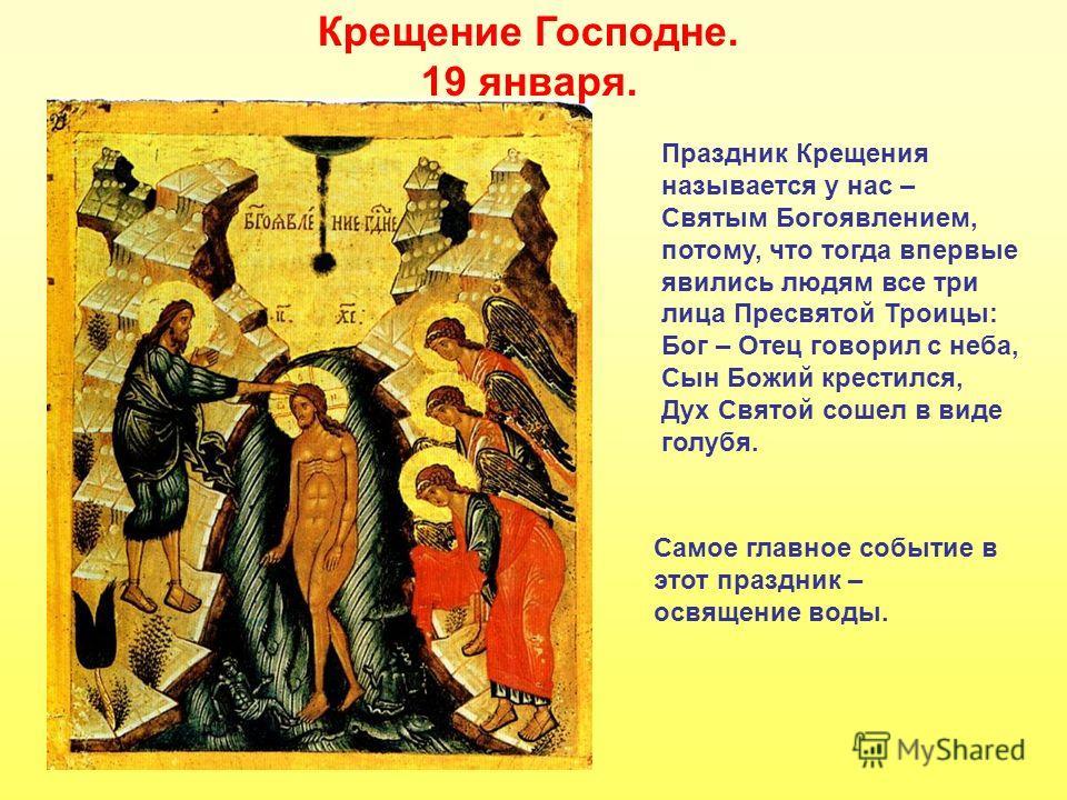 Крещение Господне. 19 января. Праздник Крещения называется у нас – Святым Богоявлением, потому, что тогда впервые явились людям все три лица Пресвятой Троицы: Бог – Отец говорил с неба, Сын Божий крестился, Дух Святой сошел в виде голубя. Самое главн