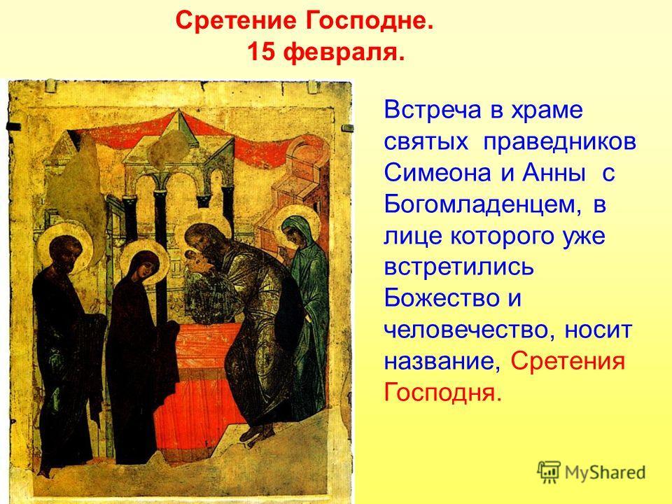 Сретение Господне. 15 февраля. Встреча в храме святых праведников Симеона и Анны с Богомладенцем, в лице которого уже встретились Божество и человечество, носит название, Сретения Господня.