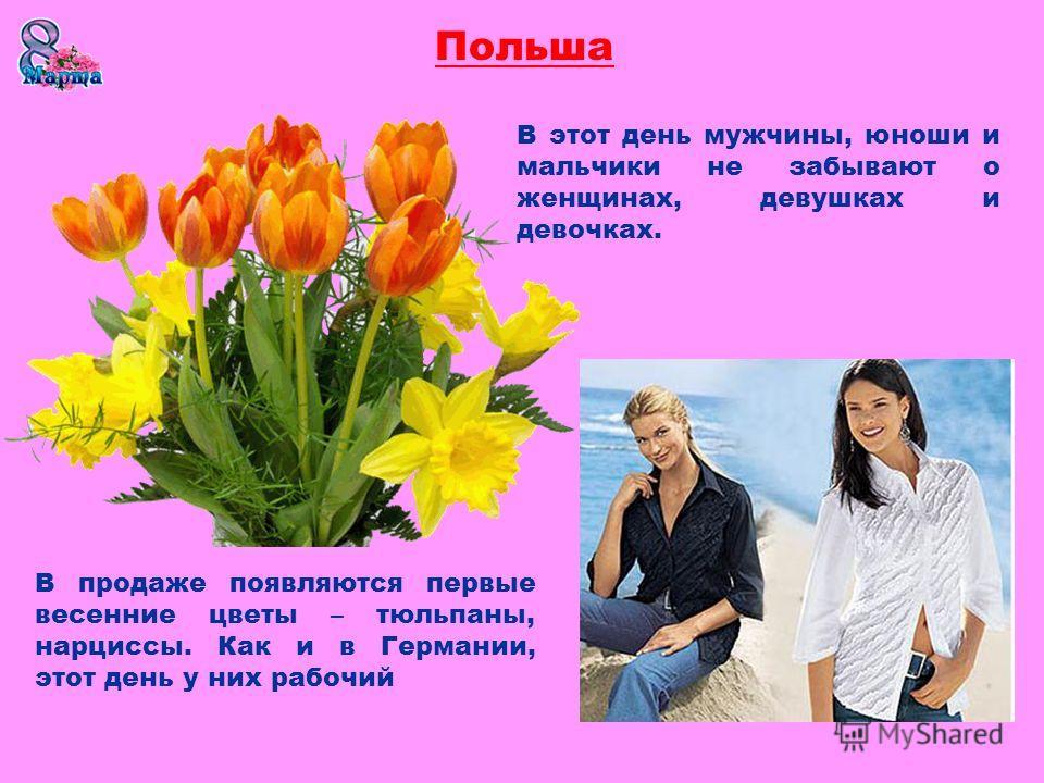 Польша В этот день мужчины, юноши и мальчики не забывают о женщинах, девушках и девочках. В продаже появляются первые весенние цветы – тюльпаны, нарциссы. Как и в Германии, этот день у них рабочий