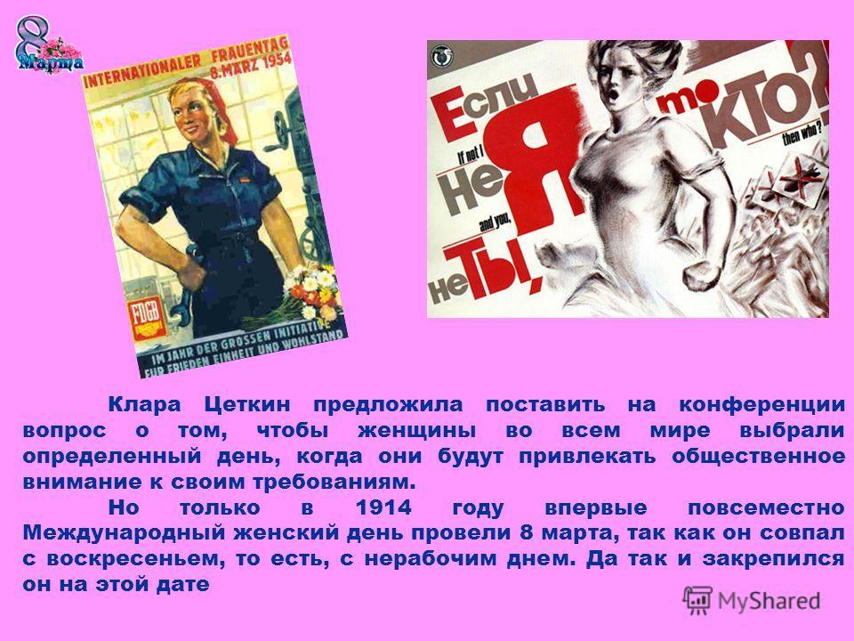 Клара Цеткин предложила поставить на конференции вопрос о том, чтобы женщины во всем мире выбрали определенный день, когда они будут привлекать общественное внимание к своим требованиям. Но только в 1914 году впервые повсеместно Международный женский