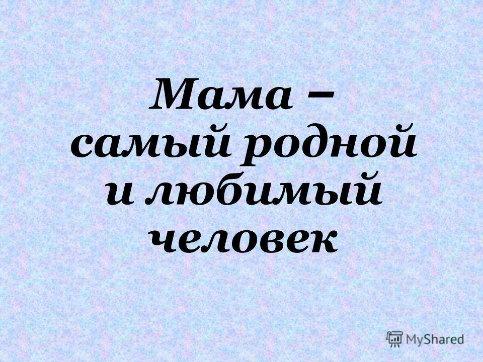 Мама – самый родной и любимый человек