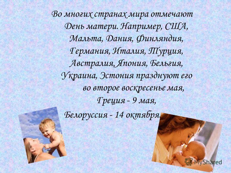 Во многих странах мира отмечают День матери. Например, США, Мальта, Дания, Финляндия, Германия, Италия, Турция, Австралия, Япония, Бельгия, Украина, Эстония празднуют его во второе воскресенье мая, Греция - 9 мая, Белоруссия - 14 октября.