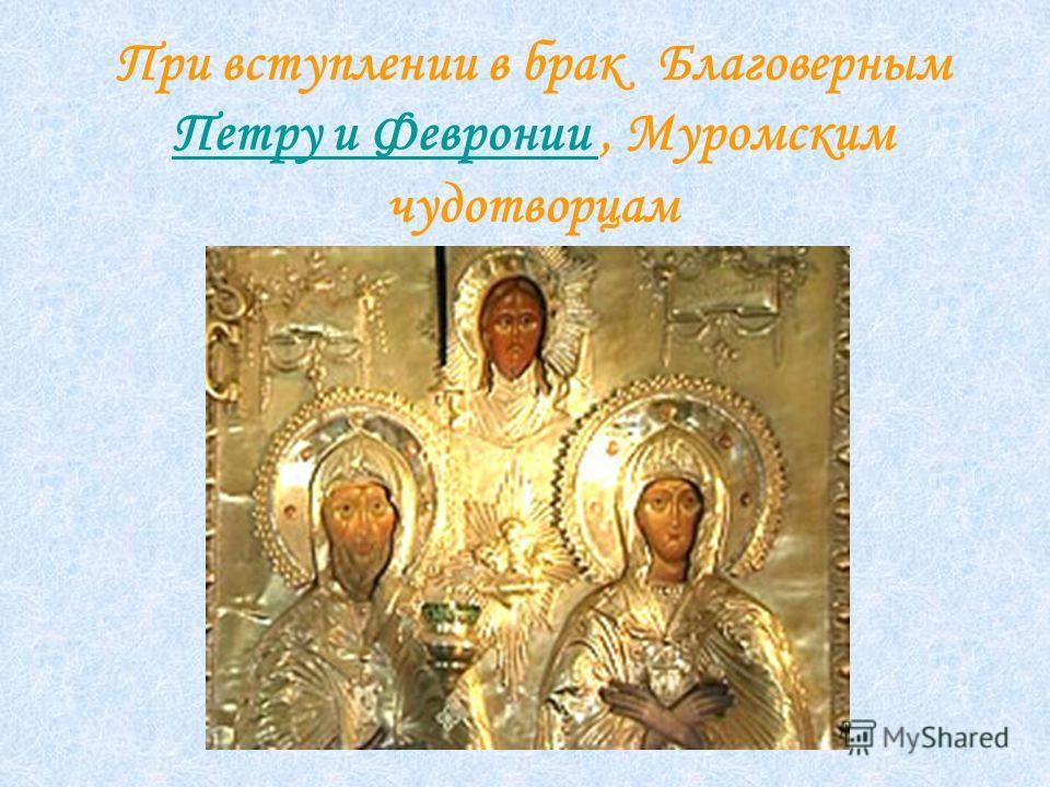 При вступлении в брак Благоверным Петру и Февронии, Муромским чудотворцам Петру и Февронии