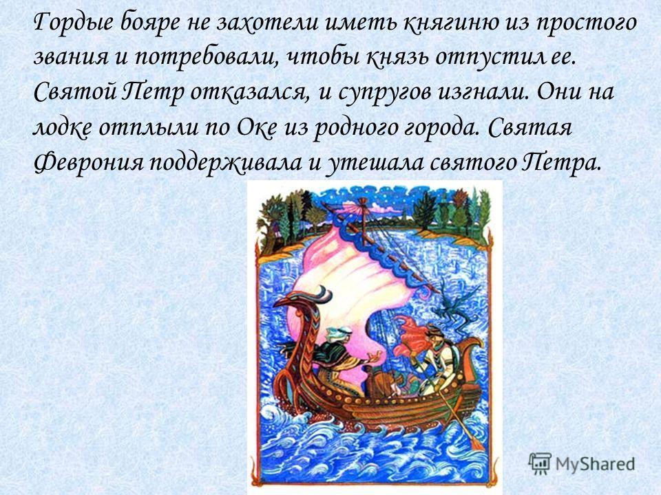 Гордые бояре не захотели иметь княгиню из простого звания и потребовали, чтобы князь отпустил ее. Святой Петр отказался, и супругов изгнали. Они на лодке отплыли по Оке из родного города. Святая Феврония поддерживала и утешала святого Петра.