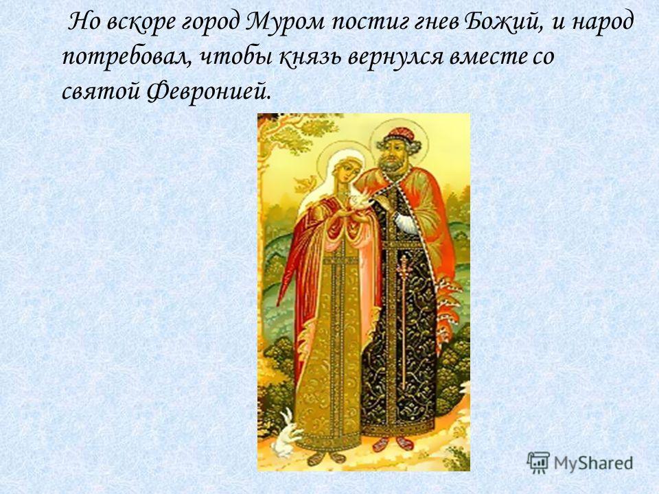 Но вскоре город Муром постиг гнев Божий, и народ потребовал, чтобы князь вернулся вместе со святой Февронией.