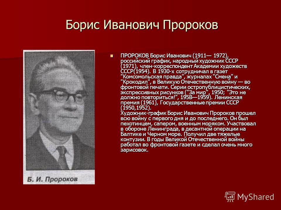 Борис Иванович Пророков ПРОРОКОВ Борис Иванович (1911 1972), российский график, народный художник СССР (1971), член-корреспондент Академии художеств СССР(1954). В 1930-х сотрудничал в газет