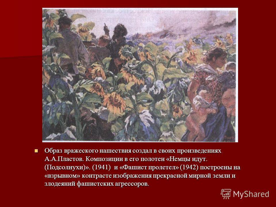 Образ вражеского нашествия создал в своих произведениях А.А.Пластов. Композиции в его полотен «Немцы идут. (Подсолнухи)». (1941) и «Фашист пролетел» (1942) построены на «взрывном» контрасте изображения прекрасной мирной земли и злодеяний фашистских а