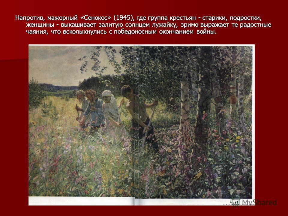Напротив, мажорный «Сенокос» (1945), где группа крестьян - старики, подростки, женщины - выкашивает залитую солнцем лужайку, зримо выражает те радостные чаяния, что всколыхнулись с победоносным окончанием войны.