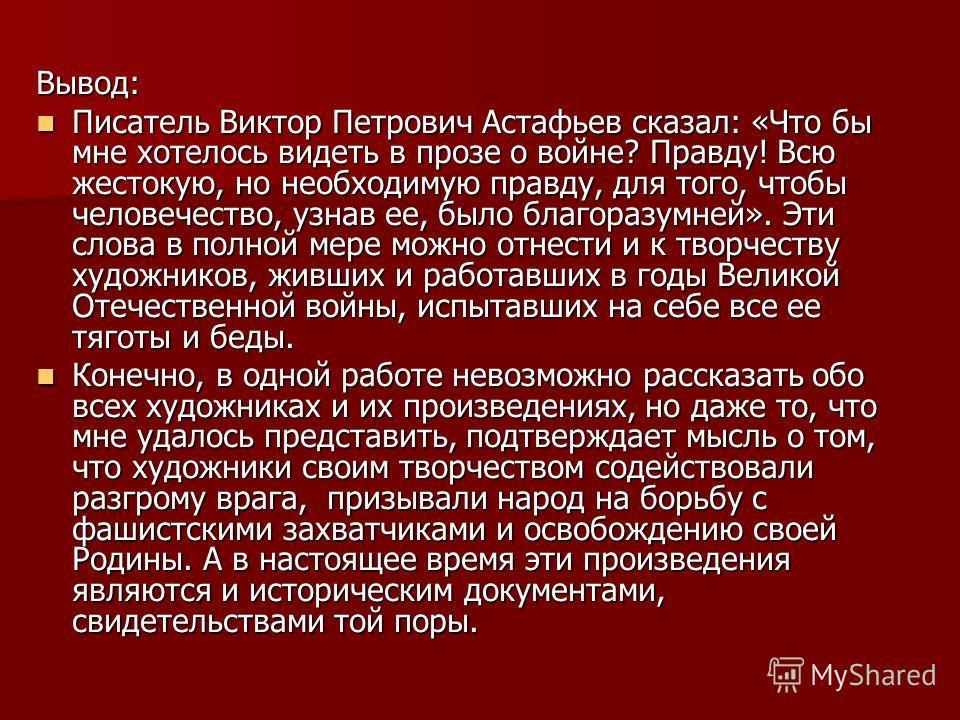 Вывод: Писатель Виктор Петрович Астафьев сказал: «Что бы мне хотелось видеть в прозе о войне? Правду! Всю жестокую, но необходимую правду, для того, чтобы человечество, узнав ее, было благоразумней». Эти слова в полной мере можно отнести и к творчест
