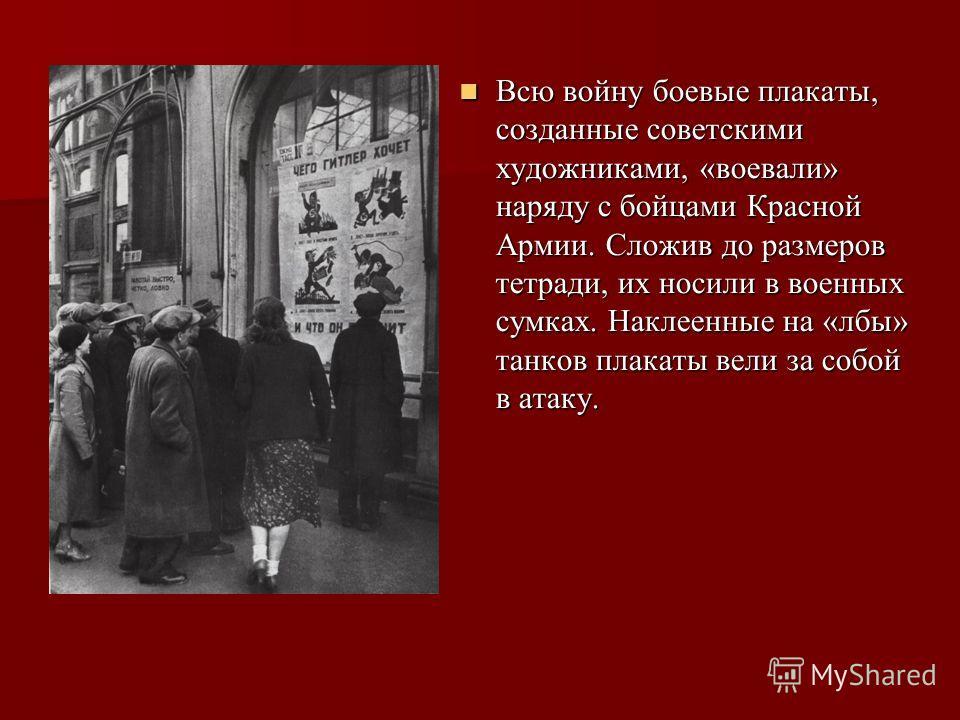 Всю войну боевые плакаты, созданные советскими художниками, «воевали» наряду с бойцами Красной Армии. Сложив до размеров тетради, их носили в военных сумках. Наклеенные на «лбы» танков плакаты вели за собой в атаку. Всю войну боевые плакаты, созданны