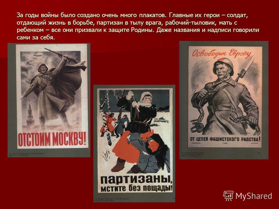 За годы войны было создано очень много плакатов. Главные их герои – солдат, отдающий жизнь в борьбе, партизан в тылу врага, рабочий-тыловик, мать с ребенком – все они призвали к защите Родины. Даже названия и надписи говорили сами за себя.