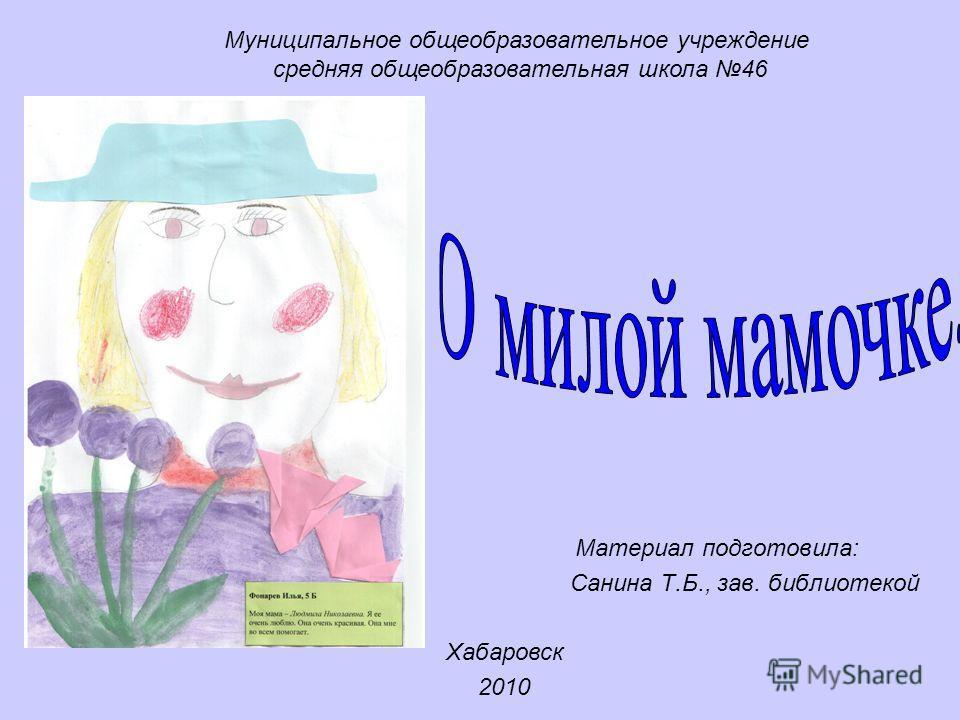 Материал подготовила: Санина Т.Б., зав. библиотекой Муниципальное общеобразовательное учреждение средняя общеобразовательная школа 46 Хабаровск 2010