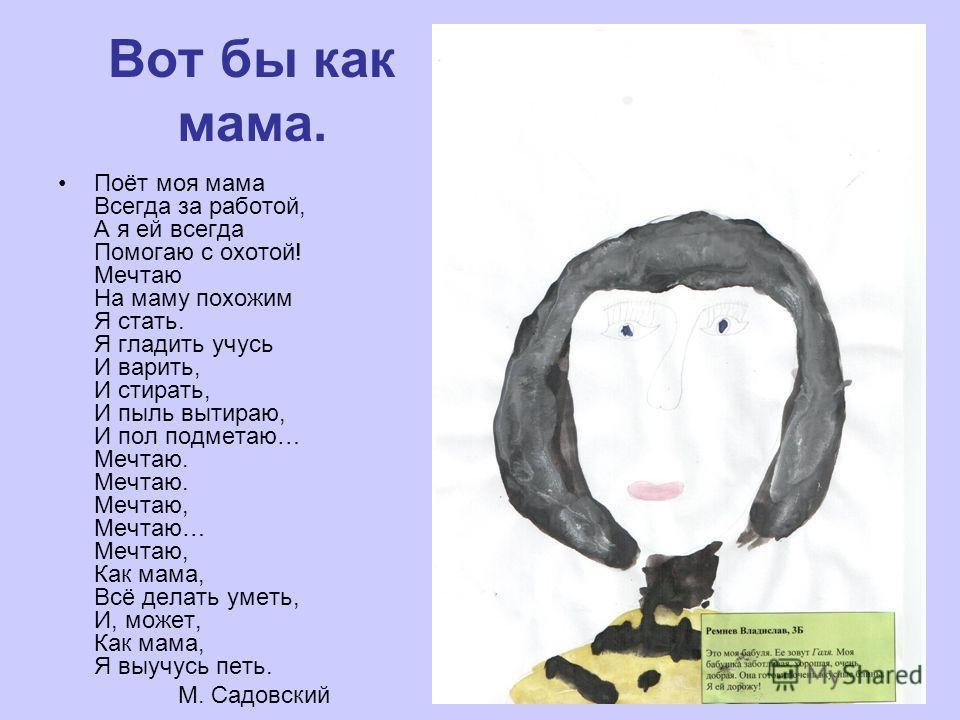 Вот бы как мама. Поёт моя мама Всегда за работой, А я ей всегда Помогаю с охотой! Мечтаю На маму похожим Я стать. Я гладить учусь И варить, И стирать, И пыль вытираю, И пол подметаю… Мечтаю. Мечтаю. Мечтаю, Мечтаю… Мечтаю, Как мама, Всё делать уметь,