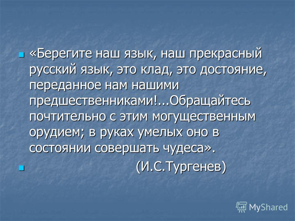 «Берегите наш язык, наш прекрасный русский язык, это клад, это достояние, переданное нам нашими предшественниками!...Обращайтесь почтительно с этим могущественным орудием; в руках умелых оно в состоянии совершать чудеса». «Берегите наш язык, наш прек