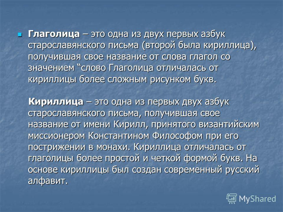 Глаголица – это одна из двух первых азбук старославянского письма (второй была кириллица), получившая свое название от слова глагол со значением слово Глаголица отличалась от кириллицы более сложным рисунком букв. Глаголица – это одна из двух первых