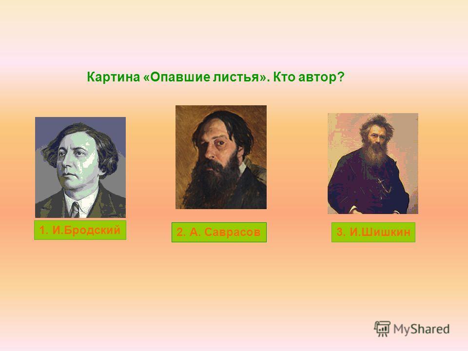 Картина «Опавшие листья». Кто автор? 1. И.Бродский 3. И.Шишкин2. А. Саврасов