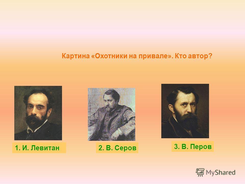 Картина «Охотники на привале». Кто автор? 1. И. Левитан 3. В. Перов 2. В. Серов
