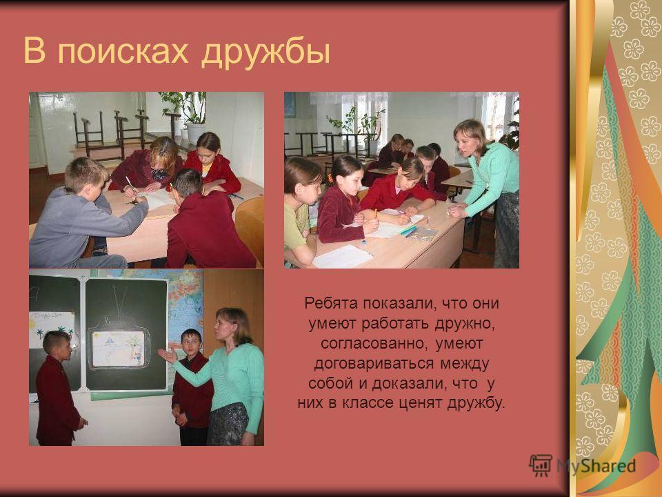 В поисках дружбы Ребята показали, что они умеют работать дружно, согласованно, умеют договариваться между собой и доказали, что у них в классе ценят дружбу.