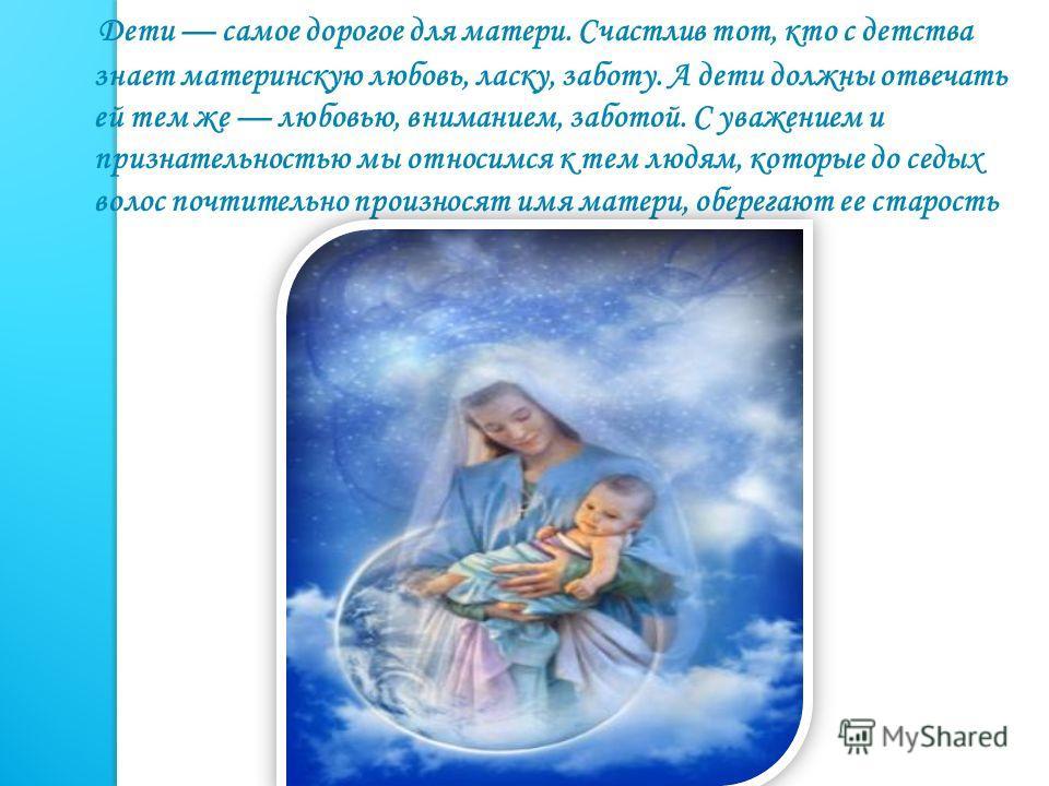 Дети самое дорогое для матери. Счастлив тот, кто с детства знает материнскую любовь, ласку, заботу. А дети должны отвечать ей тем же любовью, вниманием, заботой. С уважением и признательностью мы относимся к тем людям, которые до седых волос почтител