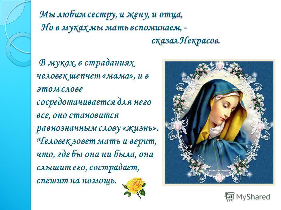 Мы любим сестру, и жену, и отца, Но в муках мы мать вспоминаем, - сказал Некрасов. Мы любим сестру, и жену, и отца, Но в муках мы мать вспоминаем, - сказал Некрасов. В муках, в страданиях человек шепчет «мама», и в этом слове сосредотачивается для не