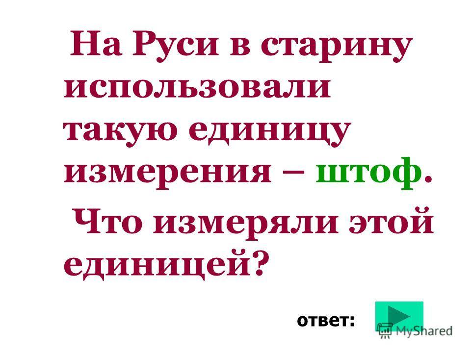 На Руси в старину использовали такую единицу измерения – штоф. Что измеряли этой единицей? ответ: