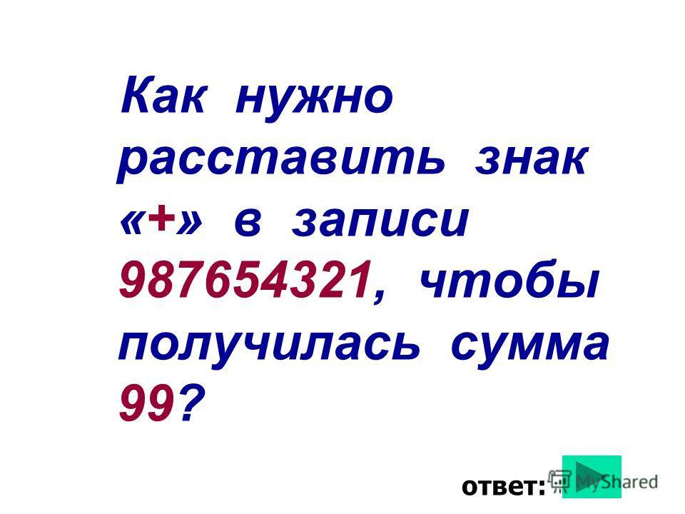 Как нужно расставить знак «+» в записи 987654321, чтобы получилась сумма 99? ответ: