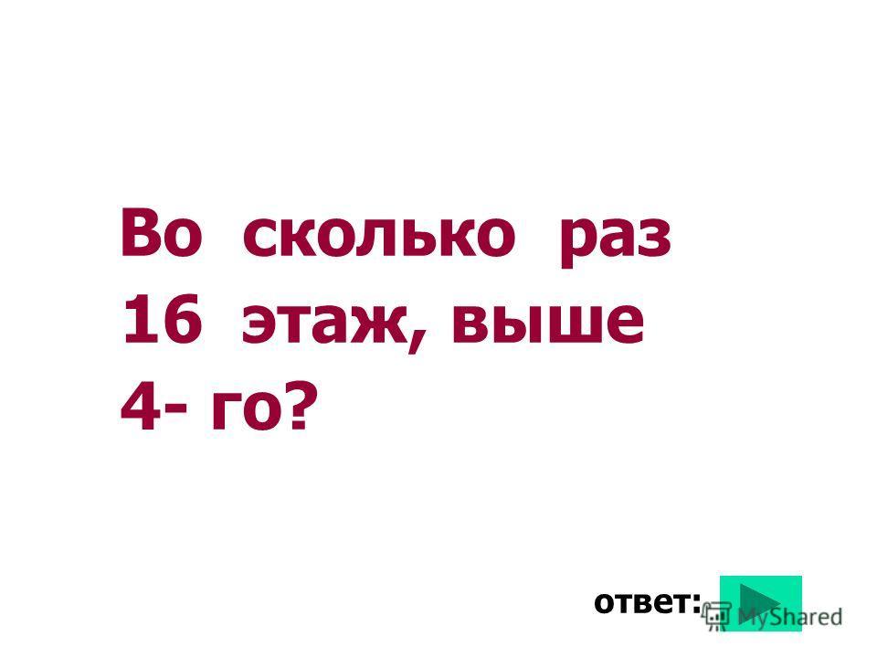 Во сколько раз 16 этаж, выше 4- го? ответ:
