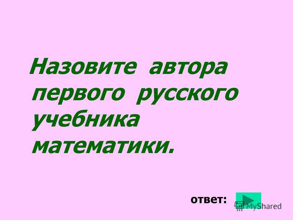 Назовите автора первого русского учебника математики. ответ: