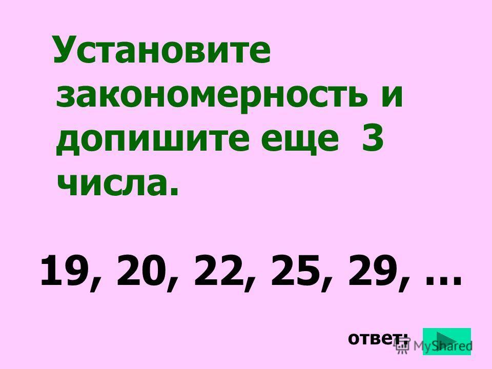 Установите закономерность и допишите еще 3 числа. 19, 20, 22, 25, 29, … ответ: