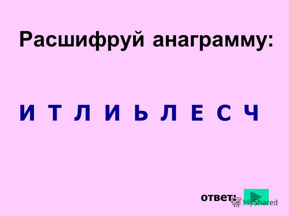 Расшифруй анаграмму: И Т Л И Ь Л Е С Ч ответ: