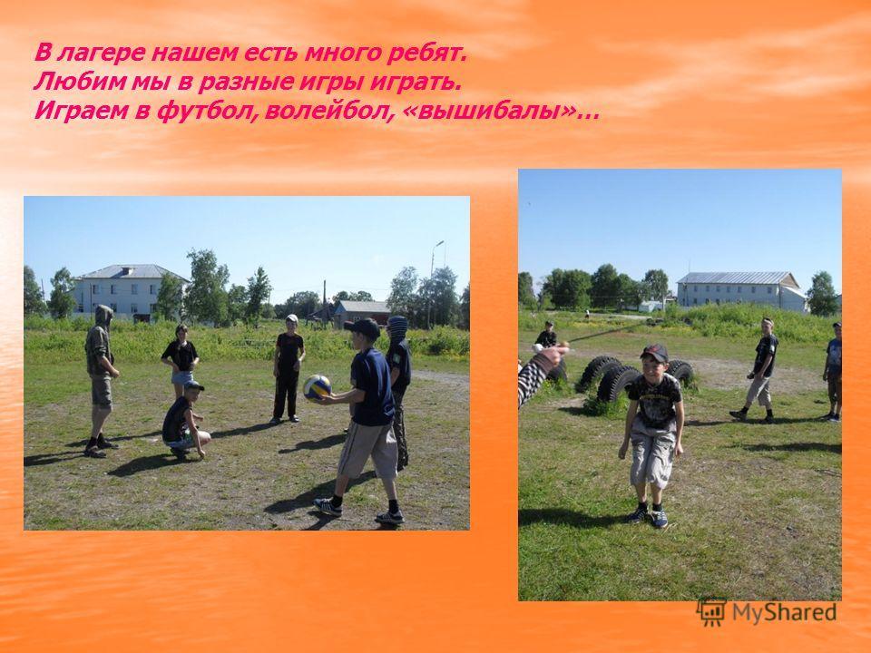 В лагере нашем есть много ребят. Любим мы в разные игры играть. Играем в футбол, волейбол, «вышибалы»…