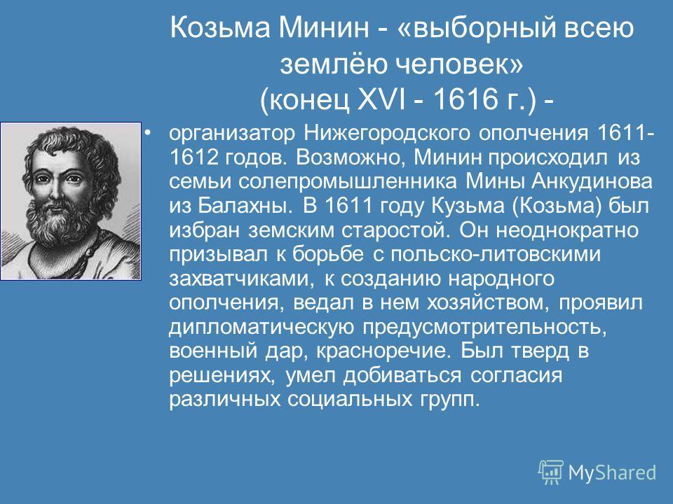 Козьма Минин - «выборный всею землёю человек» (конец XVI - 1616 г.) - организатор Нижегородского ополчения 1611- 1612 годов. Возможно, Минин происходил из семьи солепромышленника Мины Анкудинова из Балахны. В 1611 году Кузьма (Козьма) был избран земс
