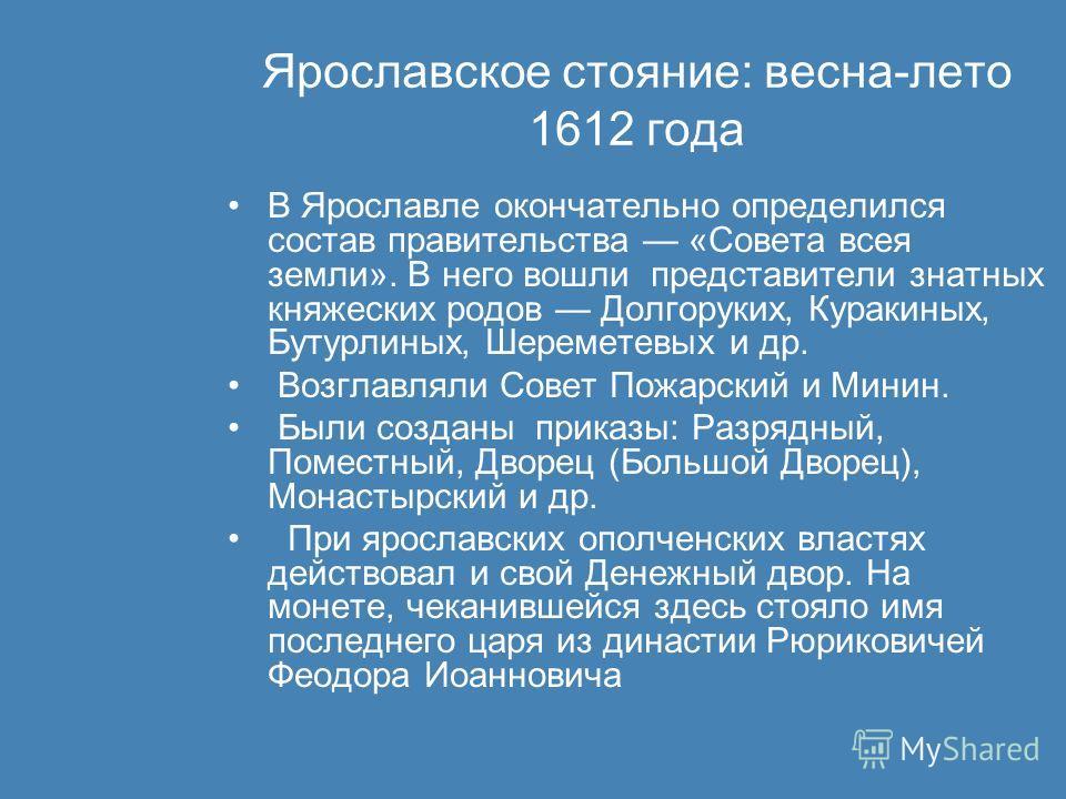 Ярославское стояние: весна-лето 1612 года В Ярославле окончательно определился состав правительства «Совета всея земли». В него вошли представители знатных княжеских родов Долгоруких, Куракиных, Бутурлиных, Шереметевых и др. Возглавляли Совет Пожарск