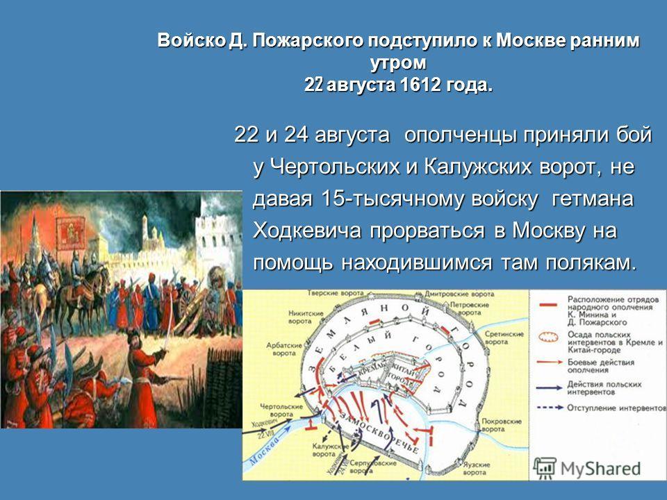 Войско Д. Пожарского подступило к Москве ранним утром 2 2 августа 1612 года. 22 и 24 августа ополченцы приняли бой 22 и 24 августа ополченцы приняли бой у Чертольских и Калужских ворот, не у Чертольских и Калужских ворот, не давая 15-тысячному войску