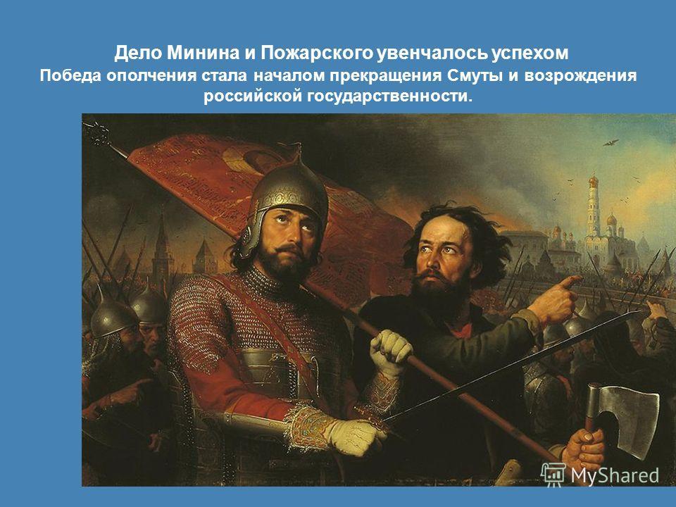 Дело Минина и Пожарского увенчалось успехом Победа ополчения стала началом прекращения Смуты и возрождения российской государственности.