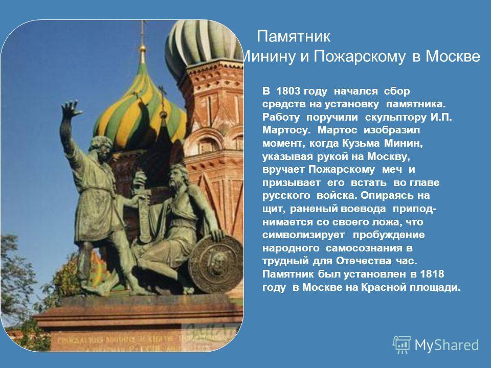 Памятник Минину и Пожарскому в Москве В 1803 году начался сбор средств на установку памятника. Работу поручили скульптору И.П. Мартосу. Мартос изобразил момент, когда Кузьма Минин, указывая рукой на Москву, вручает Пожарскому меч и призывает его вста