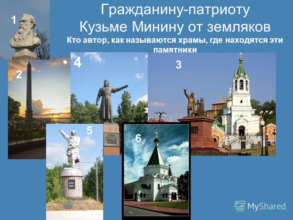 Гражданину-патриоту Кузьме Минину от земляков Кто автор, как называются храмы, где находятся эти памятники 4 123 1 2 3 5 6 6