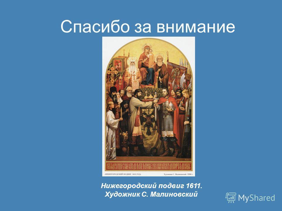 Спасибо за внимание Нижегородский подвиг 1611. Художник С. Малиновский