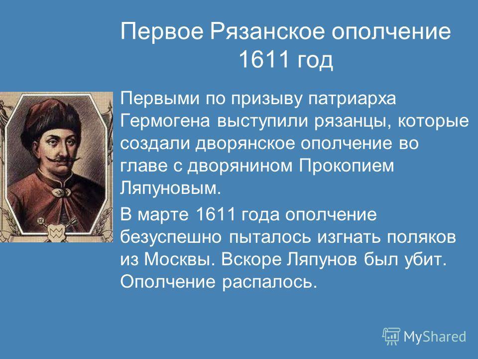 Первое Рязанское ополчение 1611 год Первыми по призыву патриарха Гермогена выступили рязанцы, которые создали дворянское ополчение во главе с дворянином Прокопием Ляпуновым. В марте 1611 года ополчение безуспешно пыталось изгнать поляков из Москвы. В
