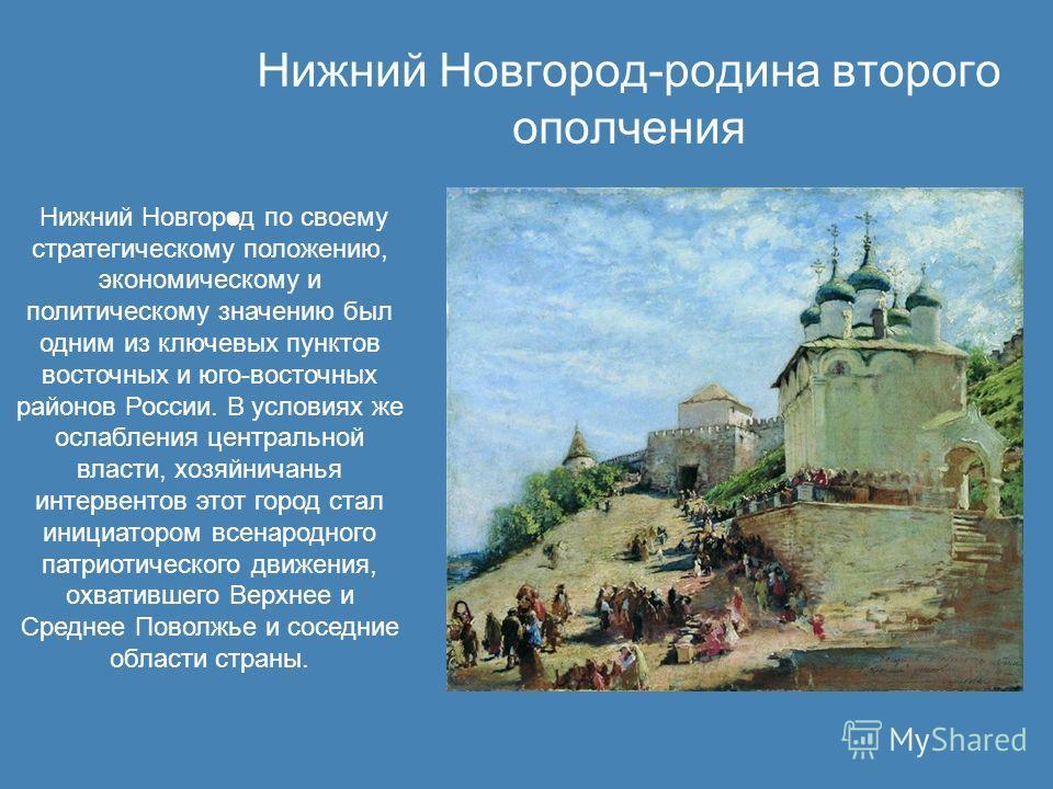 Нижний Новгород-родина второго ополчения Нижний Новгород по своему стратегическому положению, экономическому и политическому значению был одним из ключевых пунктов восточных и юго-восточных районов России. В условиях же ослабления центральной власти,